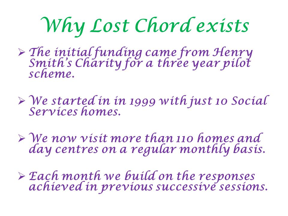 Why Lost Chord exists  The initial funding came from Henry Smith's Charity for a three year pilot scheme.