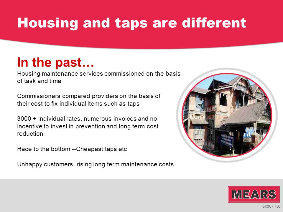 Housing and taps are different In the past… Housing maintenance services commissioned on the basis of task and time Commissioners compared providers o