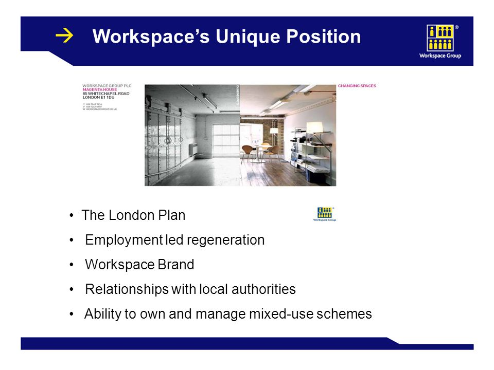 27 Workspace's Unique Position The London Plan Employment led regeneration Workspace Brand Relationships with local authorities Ability to own and manage mixed-use schemes
