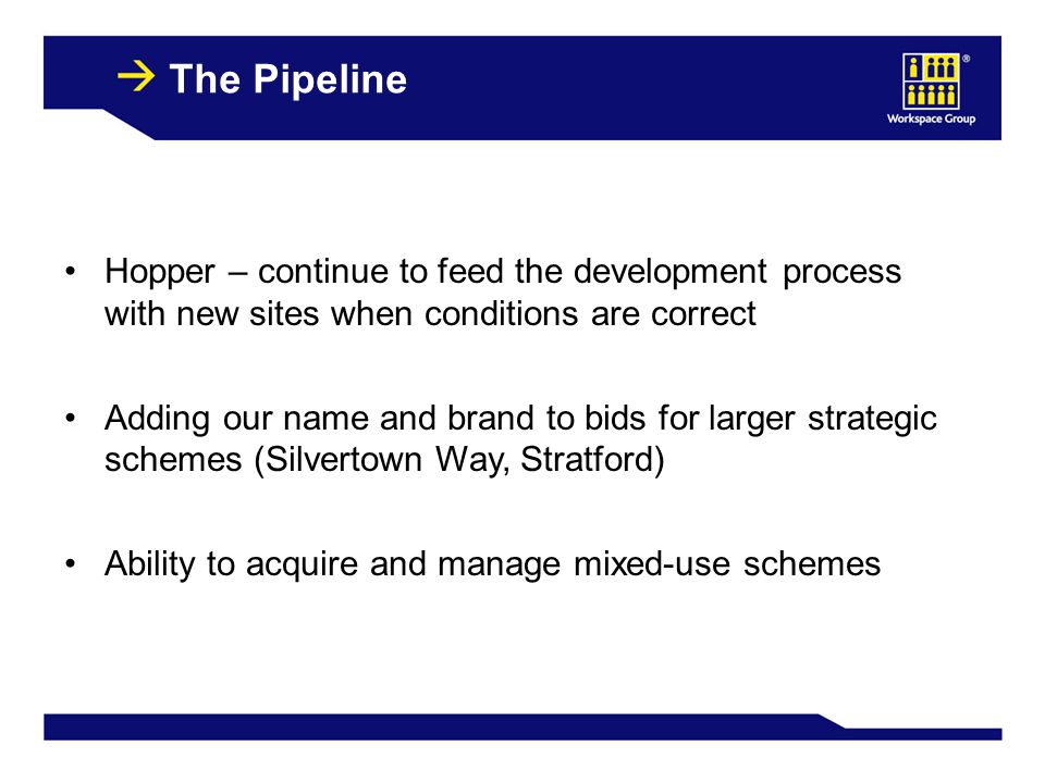 34 The Pipeline Hopper – continue to feed the development process with new sites when conditions are correct Adding our name and brand to bids for larger strategic schemes (Silvertown Way, Stratford) Ability to acquire and manage mixed-use schemes