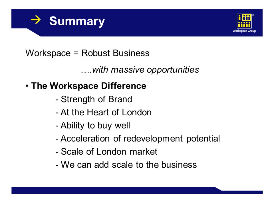 39 Summary Workspace = Robust Business ….with massive opportunities The Workspace Difference - Strength of Brand - At the Heart of London - Ability to buy well - Acceleration of redevelopment potential - Scale of London market - We can add scale to the business