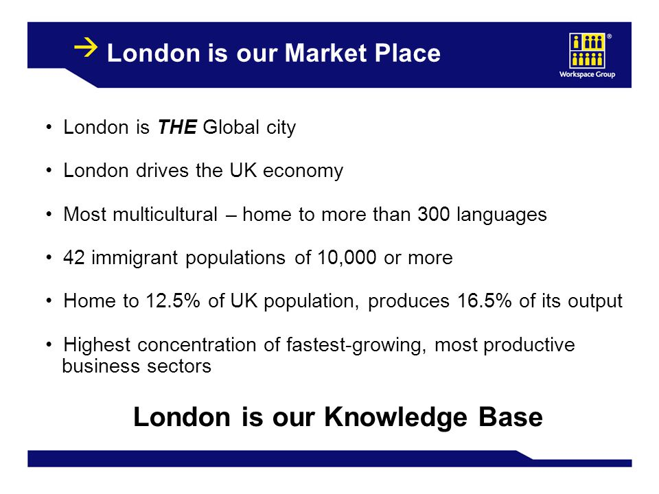 5 London is our Market Place London is THE Global city London drives the UK economy Most multicultural – home to more than 300 languages 42 immigrant populations of 10,000 or more Home to 12.5% of UK population, produces 16.5% of its output Highest concentration of fastest-growing, most productive business sectors London is our Knowledge Base