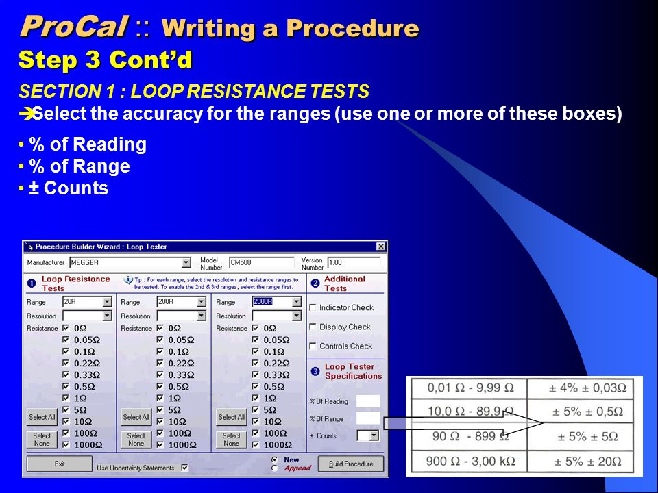 ProCal :: Writing a Procedure Step 3 Cont'd SECTION 1 : LOOP RESISTANCE TESTS  Select the accuracy for the ranges (use one or more of these boxes) % of Reading % of Range ± Counts