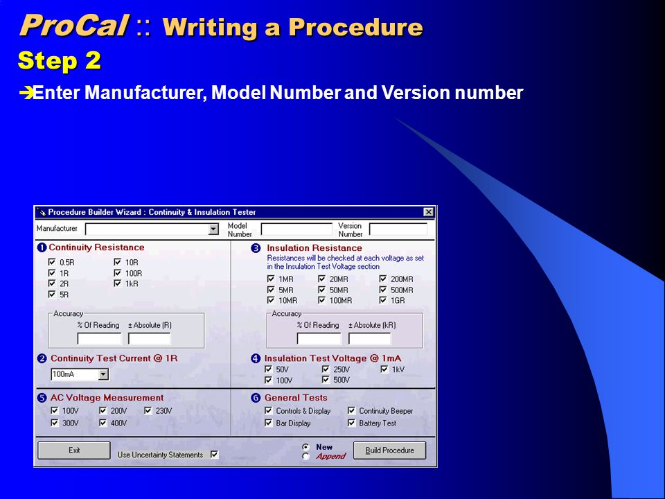 ProCal :: Writing a Procedure Step 3 SECTION 1 : CONTINUITY RESISTANCE  Select the required resistance values using the tick boxes  Enter the % of Reading and ± Absolute values from the specifications.