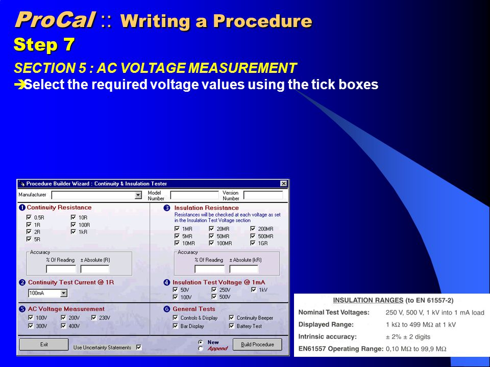 ProCal :: Writing a Procedure Step 8 SECTION 6 : GENERAL TESTS  Select from the following pass/fail type tests Controls & Display Continuity Bleeper Bar Display Battery Test Tests are performed manually and either pass or fail selected on screen.