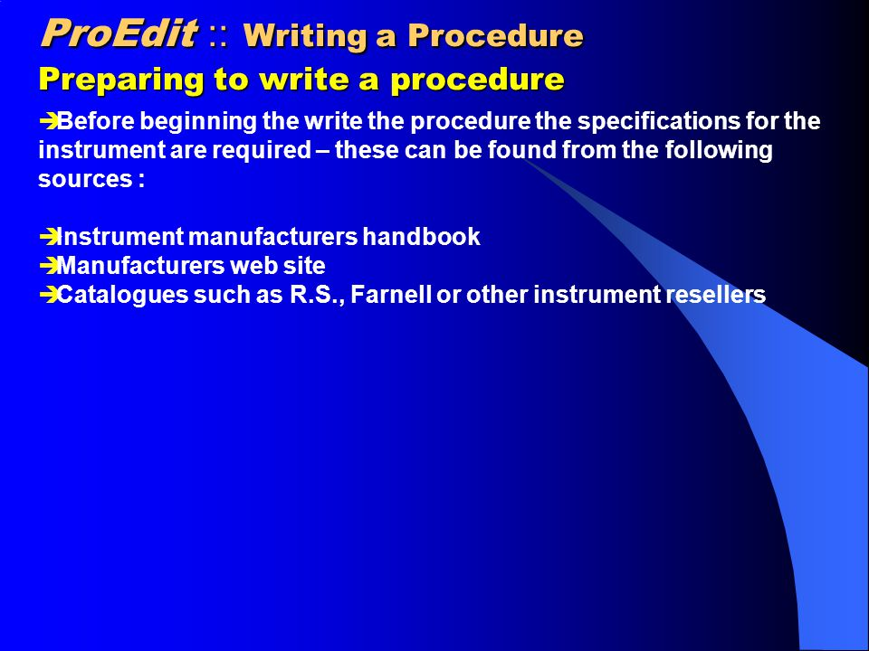 ProEdit :: Writing a Procedure Preparing to write a procedure  Before beginning the write the procedure the specifications for the instrument are required – these can be found from the following sources :  Instrument manufacturers handbook  Manufacturers web site  Catalogues such as R.S., Farnell or other instrument resellers