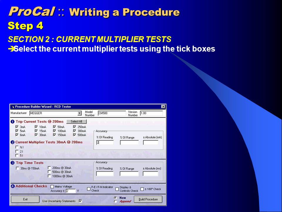 ProCal :: Writing a Procedure Step 5 SECTION 3 : TRIP TIME TESTS  Select the required trip time tests required using the tick boxes  Enter the % of Reading, Range and ± Absolute values from the specifications.