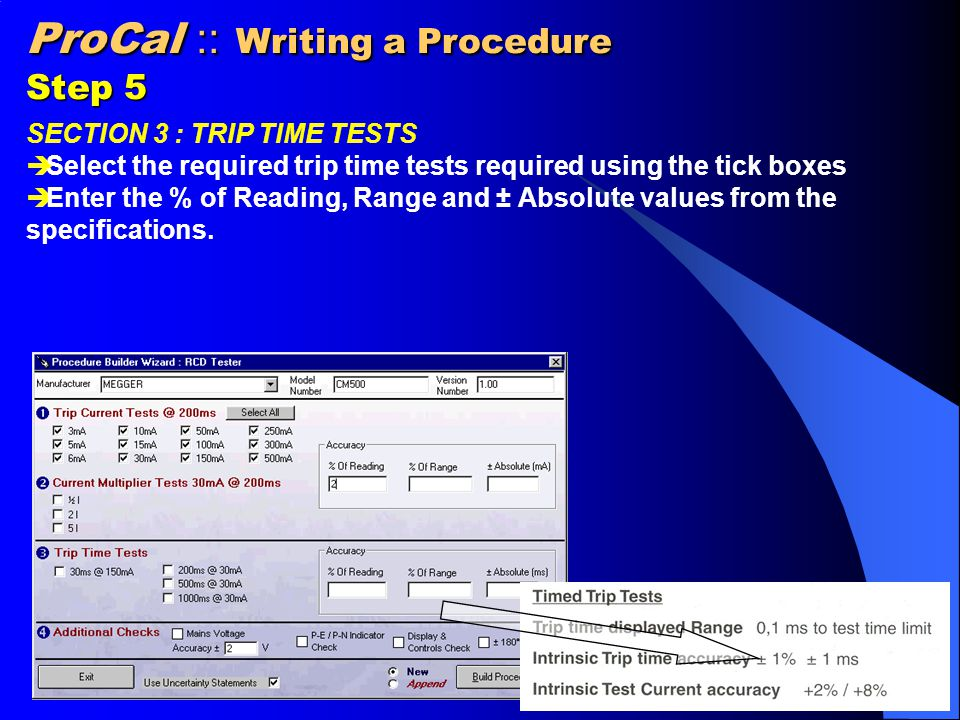 ProCal :: Writing a Procedure Step 5 SECTION 3 : TRIP TIME TESTS  Select the required trip time tests required using the tick boxes  Enter the % of Reading, Range and ± Absolute values from the specifications.
