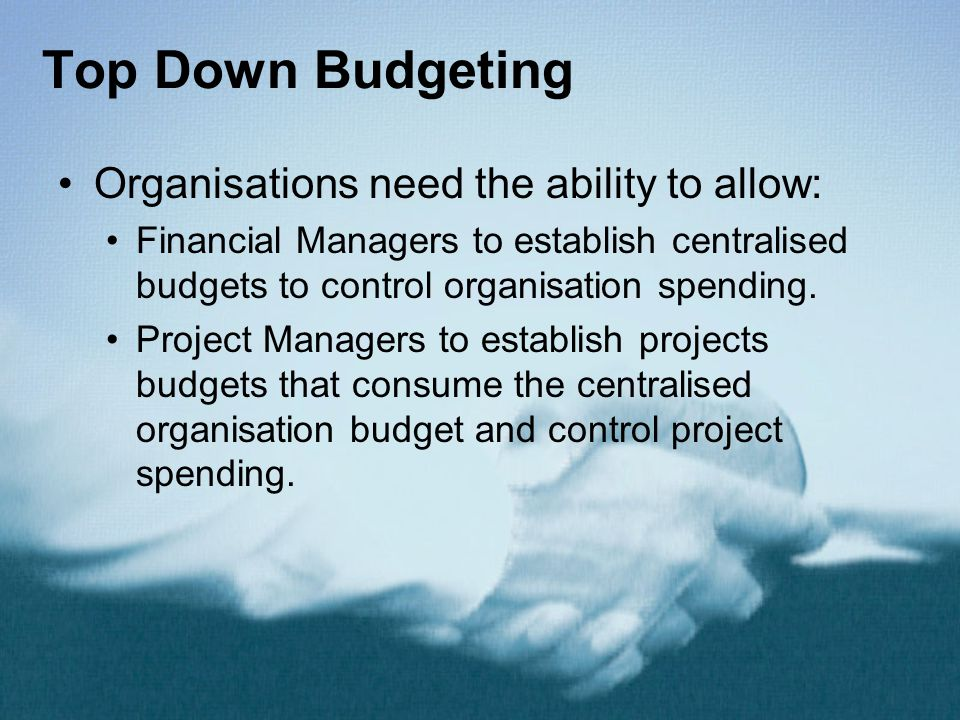 Top Down Budgeting Organisations need the ability to allow: Financial Managers to establish centralised budgets to control organisation spending. Proj