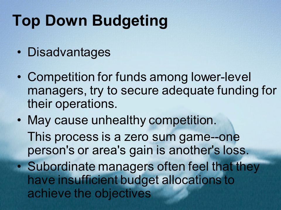 Top Down Budgeting Disadvantages Competition for funds among lower-level managers, try to secure adequate funding for their operations. May cause unhe