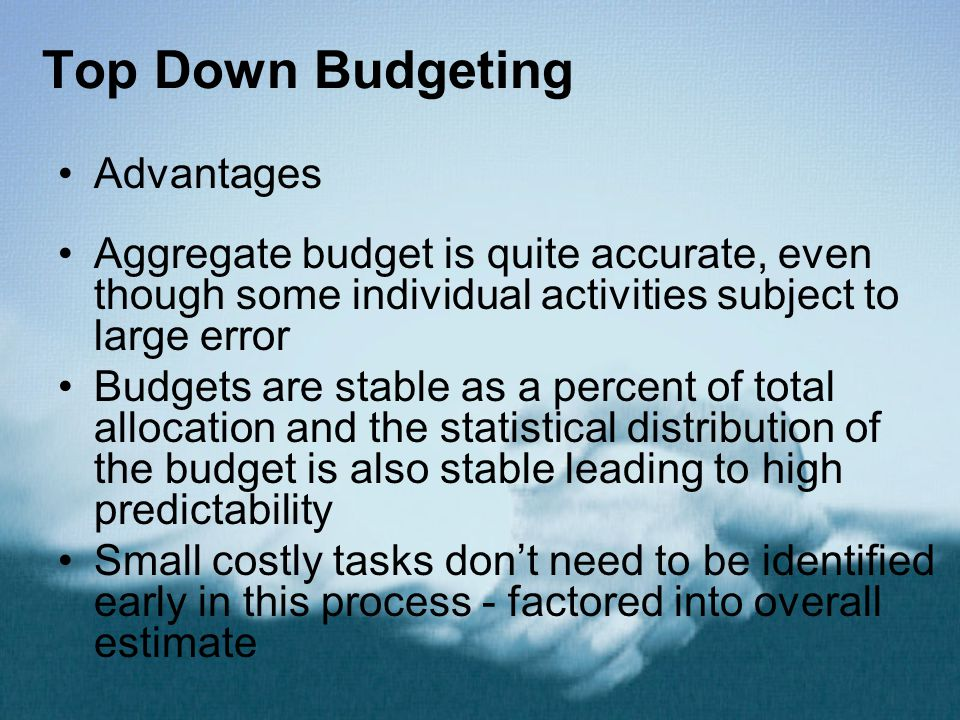 Top Down Budgeting Advantages Aggregate budget is quite accurate, even though some individual activities subject to large error Budgets are stable as a percent of total allocation and the statistical distribution of the budget is also stable leading to high predictability Small costly tasks don't need to be identified early in this process - factored into overall estimate