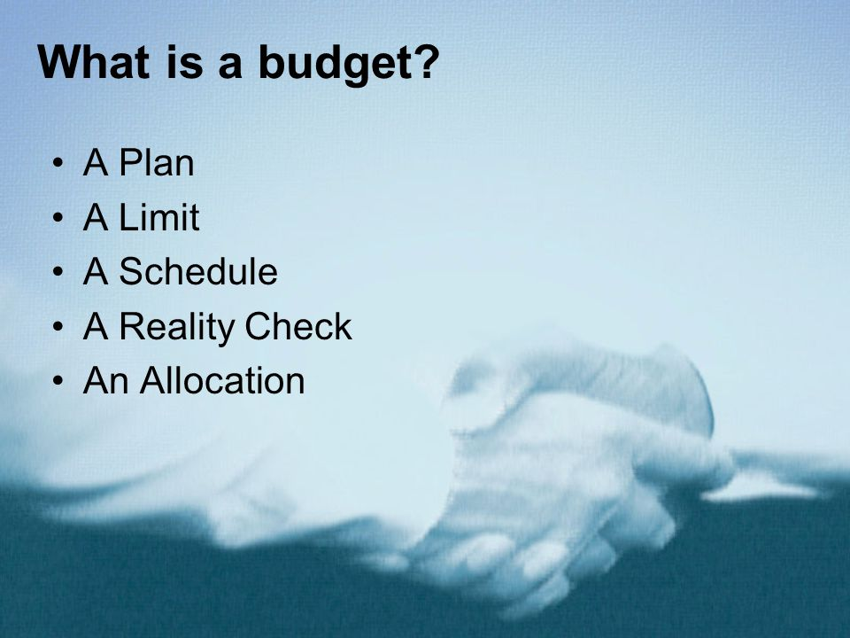 What is a budget? A Plan A Limit A Schedule A Reality Check An Allocation