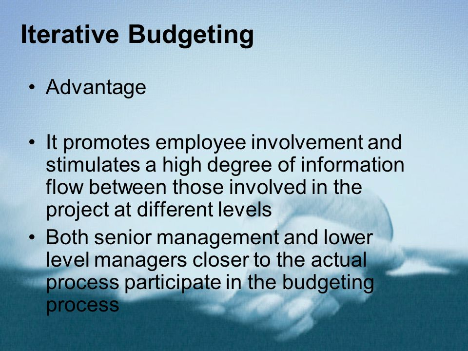 Iterative Budgeting Advantage It promotes employee involvement and stimulates a high degree of information flow between those involved in the project at different levels Both senior management and lower level managers closer to the actual process participate in the budgeting process