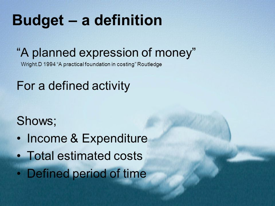 """Budget – a definition """"A planned expression of money"""" Wright.D 1994 """"A practical foundation in costing"""" Routledge For a defined activity Shows; Income"""