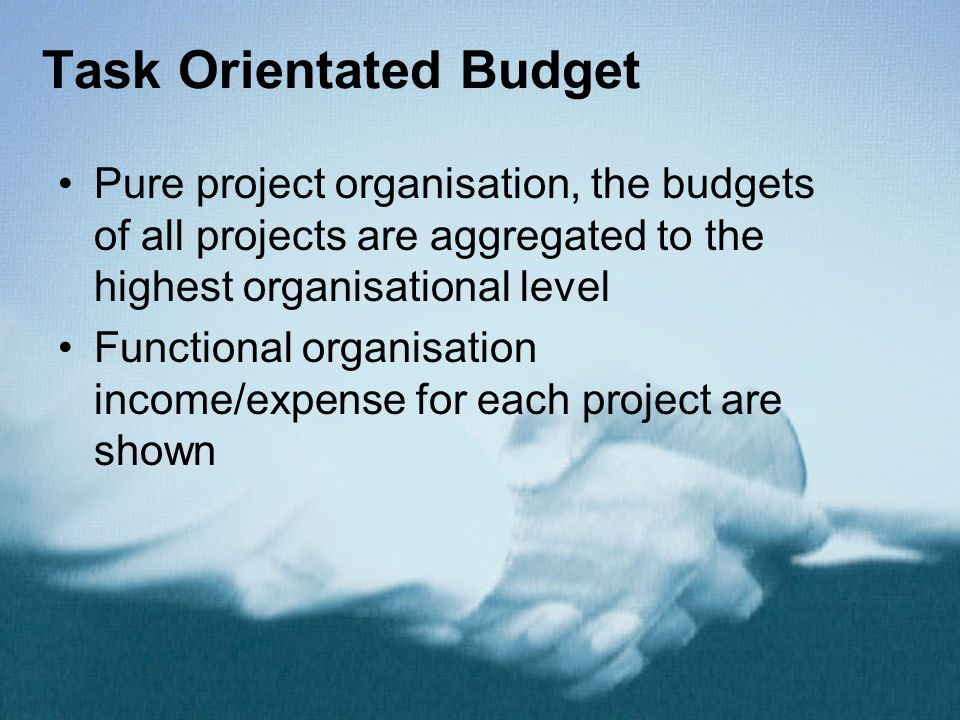 Task Orientated Budget Pure project organisation, the budgets of all projects are aggregated to the highest organisational level Functional organisation income/expense for each project are shown