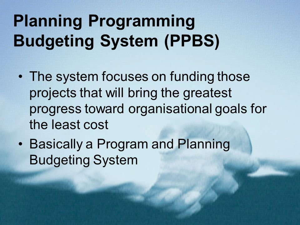 Planning Programming Budgeting System (PPBS) The system focuses on funding those projects that will bring the greatest progress toward organisational goals for the least cost Basically a Program and Planning Budgeting System