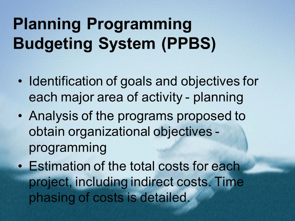 Planning Programming Budgeting System (PPBS) Identification of goals and objectives for each major area of activity - planning Analysis of the programs proposed to obtain organizational objectives - programming Estimation of the total costs for each project, including indirect costs.