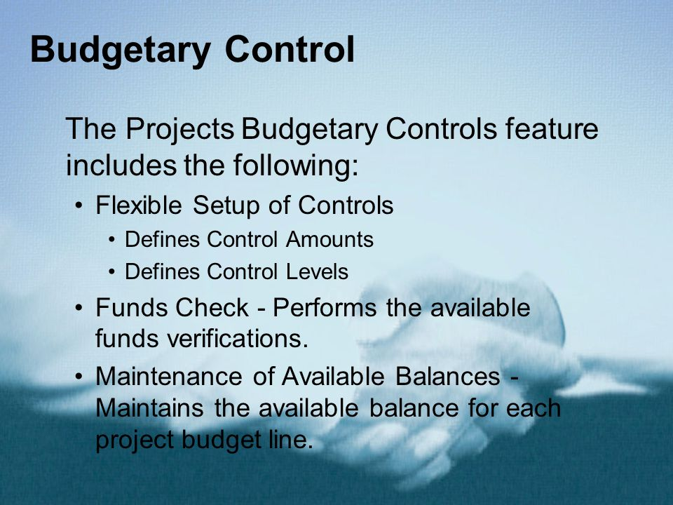 Budgetary Control The Projects Budgetary Controls feature includes the following: Flexible Setup of Controls Defines Control Amounts Defines Control Levels Funds Check - Performs the available funds verifications.