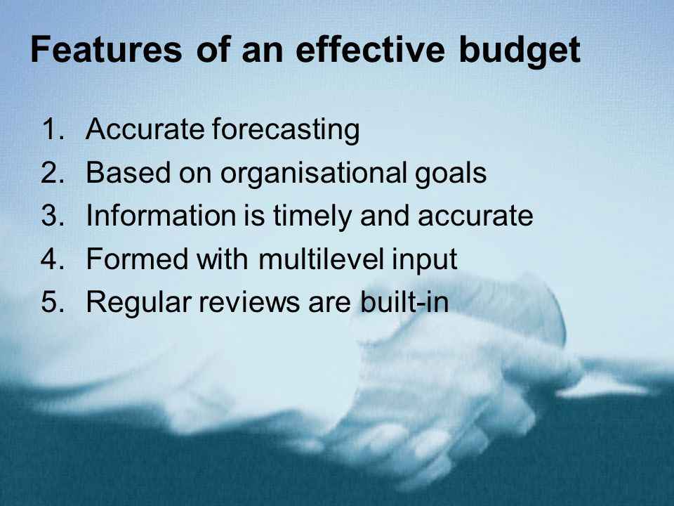 Features of an effective budget 1.Accurate forecasting 2.Based on organisational goals 3.Information is timely and accurate 4.Formed with multilevel input 5.Regular reviews are built-in