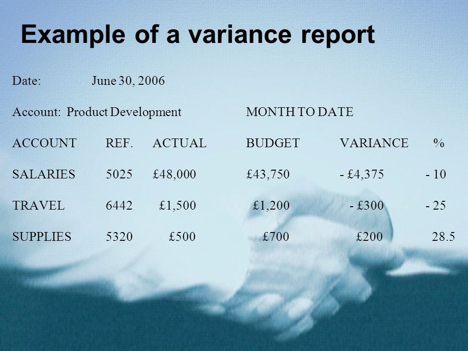 Example of a variance report Date: June 30, 2006 Account: Product DevelopmentMONTH TO DATE ACCOUNTREF.ACTUALBUDGETVARIANCE% SALARIES5025£48,000 £43,750 - £4,375 - 10 TRAVEL6442 £1,500 £1,200 - £300 - 25 SUPPLIES5320 £500 £700 £200 28.5