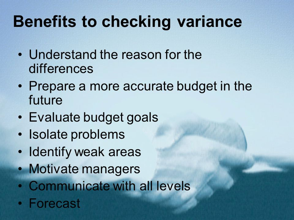 Benefits to checking variance Understand the reason for the differences Prepare a more accurate budget in the future Evaluate budget goals Isolate pro