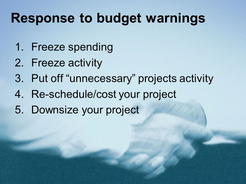 """Response to budget warnings 1.Freeze spending 2.Freeze activity 3.Put off """"unnecessary"""" projects activity 4.Re-schedule/cost your project 5.Downsize y"""