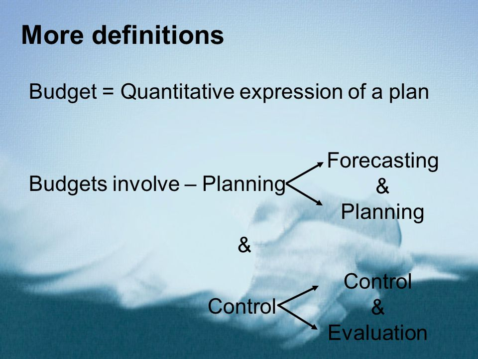 More definitions Budget = Quantitative expression of a plan Budgets involve – Planning & Control Forecasting & Planning Control & Evaluation
