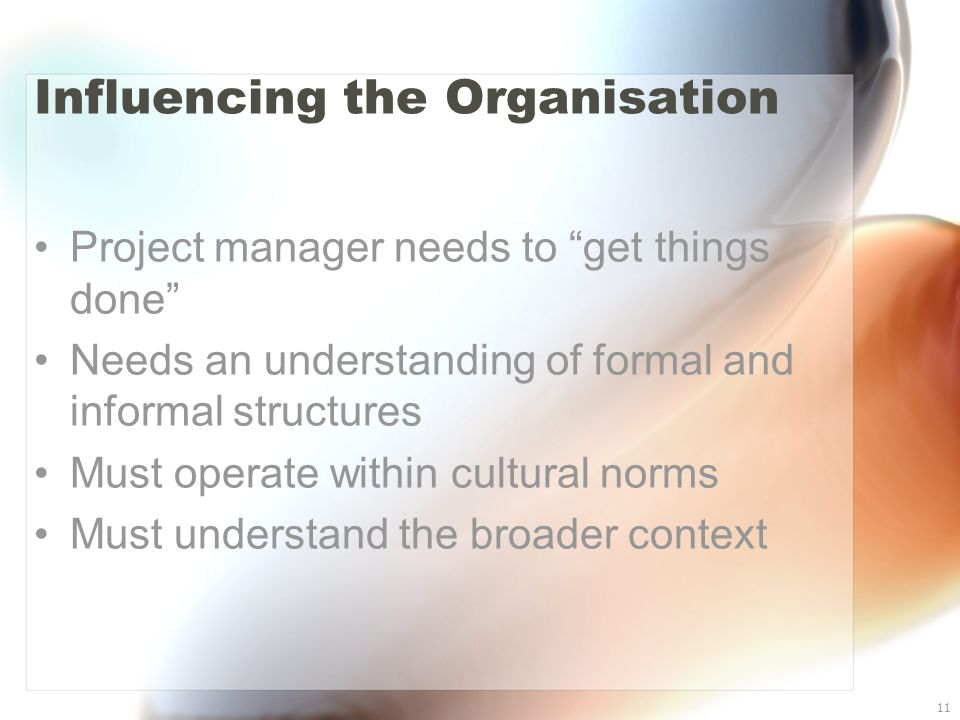 "11 Influencing the Organisation Project manager needs to ""get things done"" Needs an understanding of formal and informal structures Must operate withi"
