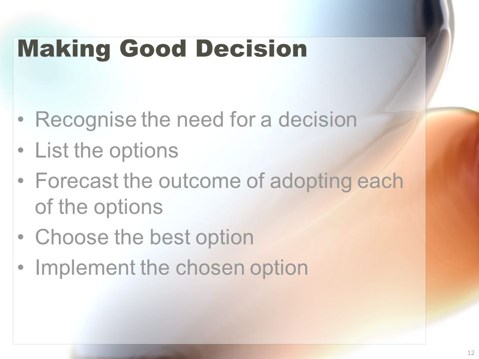 12 Making Good Decision Recognise the need for a decision List the options Forecast the outcome of adopting each of the options Choose the best option