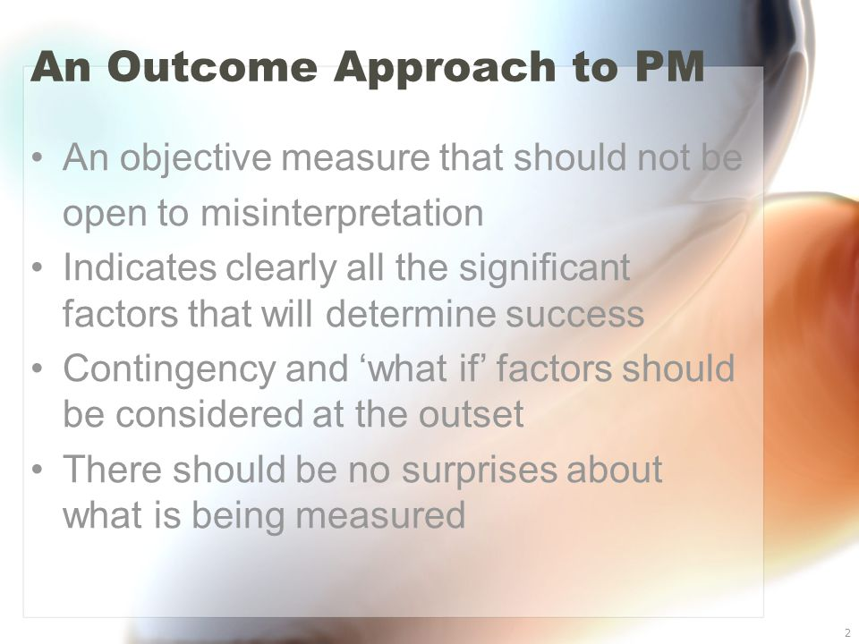 2 An Outcome Approach to PM An objective measure that should not be open to misinterpretation Indicates clearly all the significant factors that will