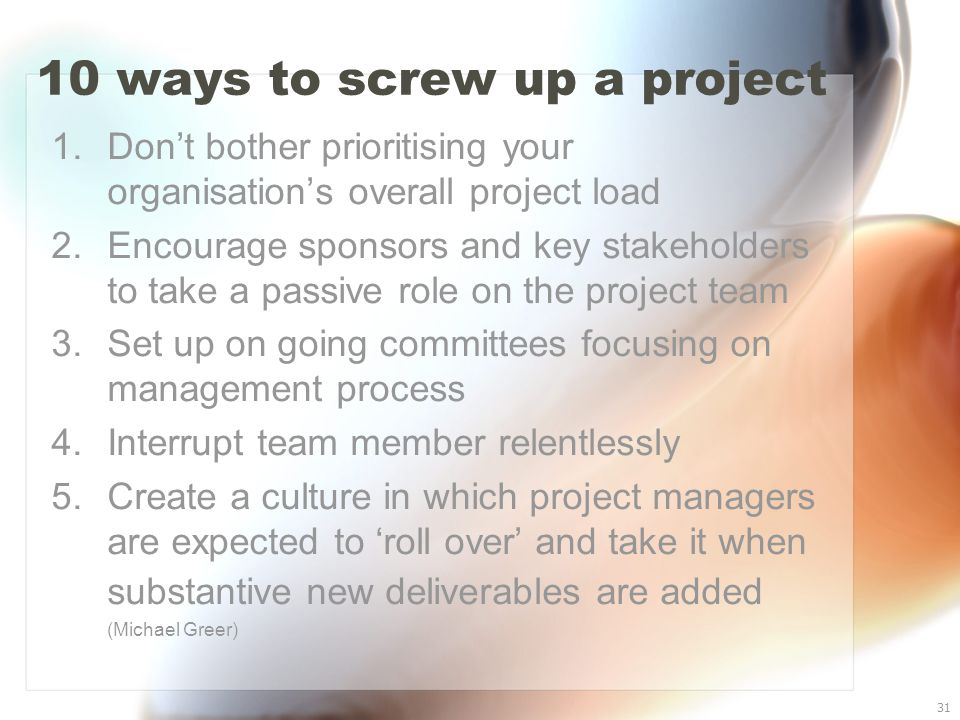 31 10 ways to screw up a project 1. Don't bother prioritising your organisation's overall project load 2. Encourage sponsors and key stakeholders to t