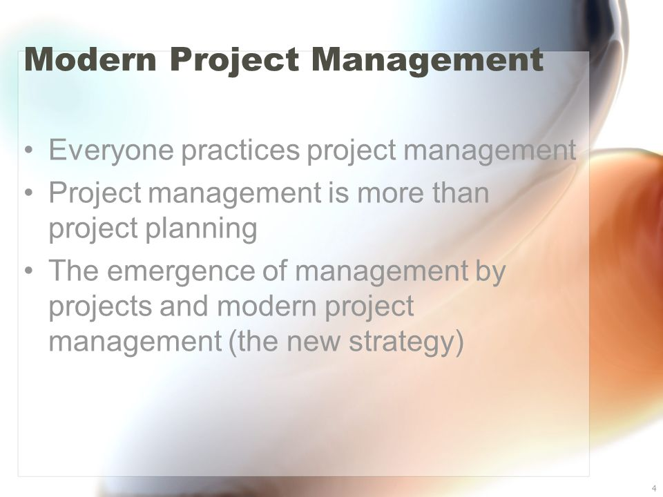4 Modern Project Management Everyone practices project management Project management is more than project planning The emergence of management by proj