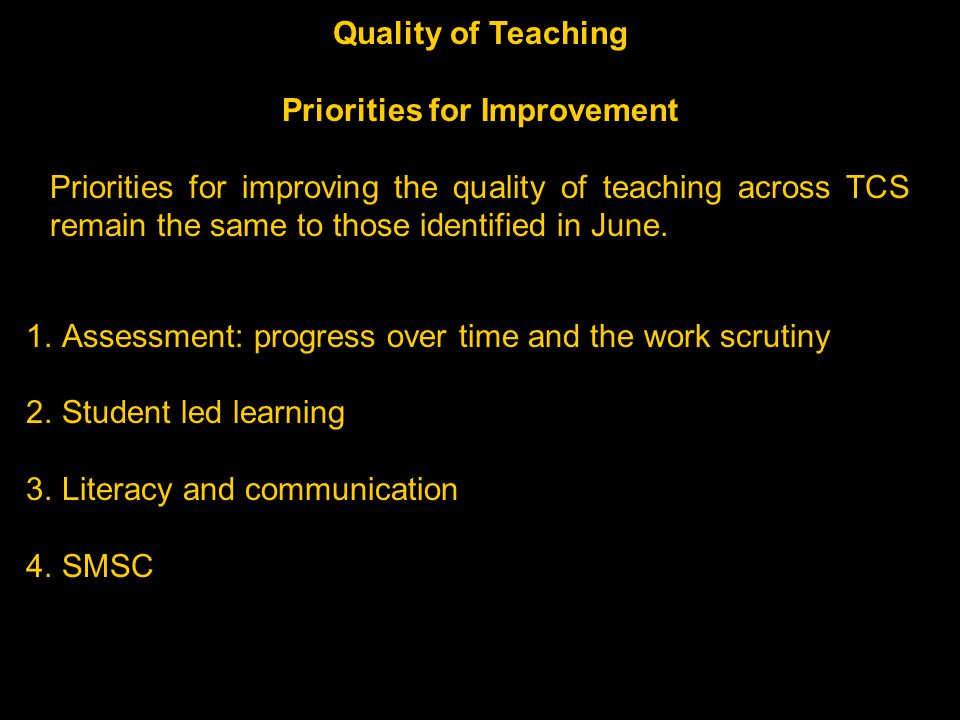 1.Assessment: progress over time and the work scrutiny 2.Student led learning 3.Literacy and communication 4.SMSC Quality of Teaching Priorities for Improvement Priorities for improving the quality of teaching across TCS remain the same to those identified in June.