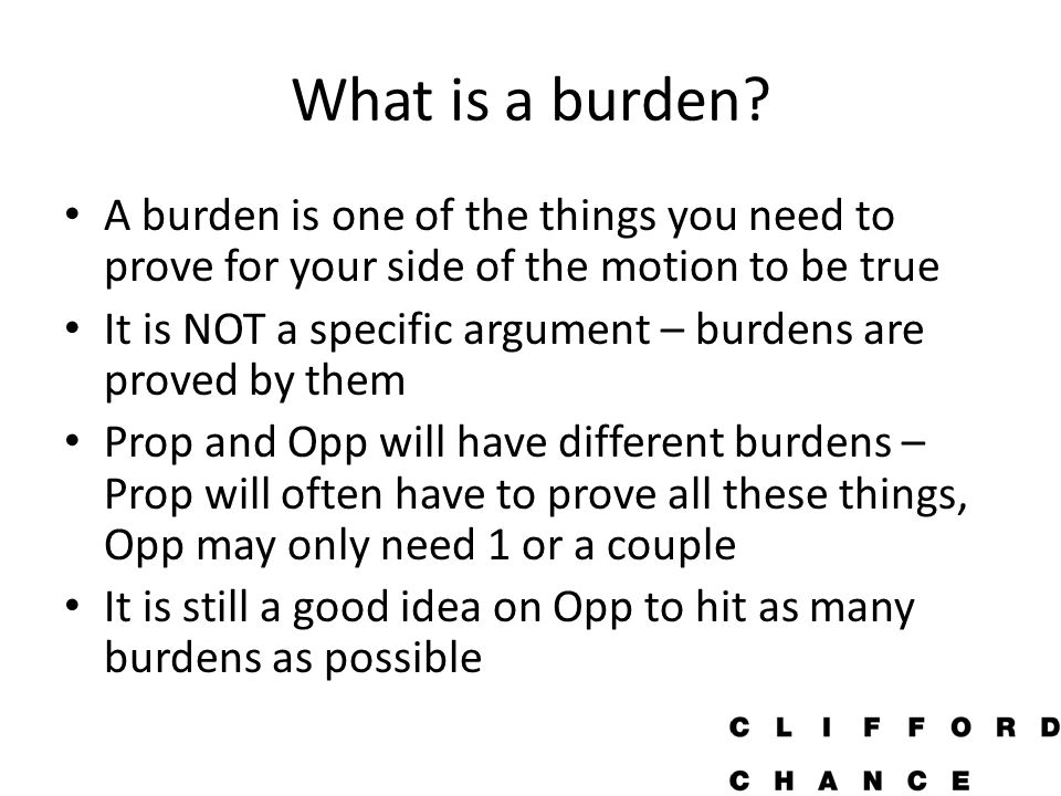 Why are burdens important That you prove all the things you set out to prove in your speech does not mean you will win You will often be told another team beat you for fulfilling their burdens better Teams will sometimes try to tell the judge what your burdens are, they often lie about this Thinking about burdens in prep time keeps you relevant to the debate List them during prep on your page and build arguments around proving them