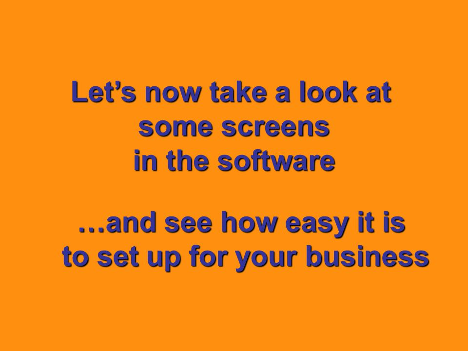 Let's now take a look at some screens in the software …and see how easy it is to set up for your business