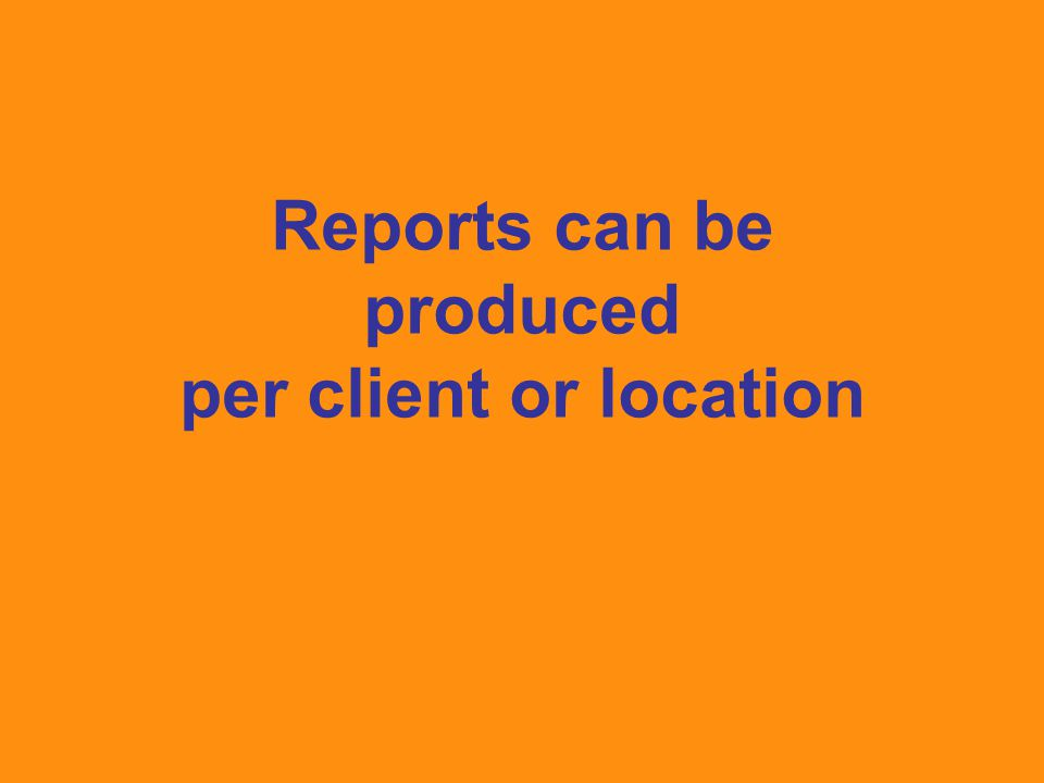 Reports can be produced per client or location