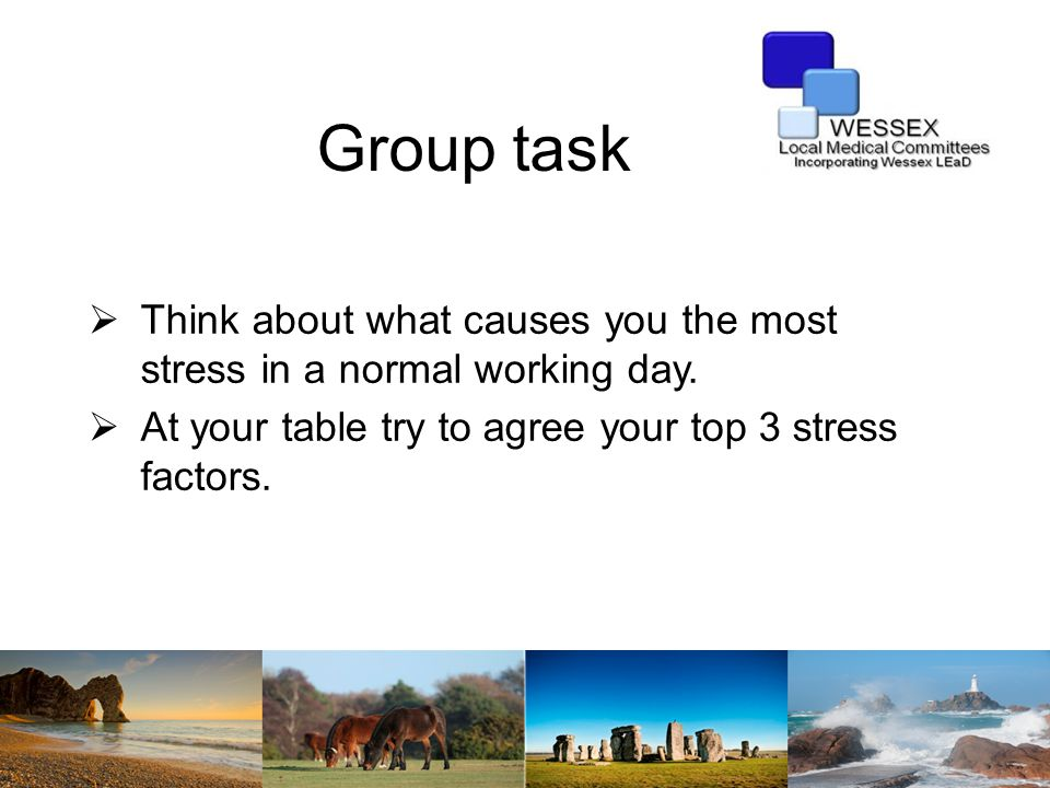 Group task  Think about what causes you the most stress in a normal working day.  At your table try to agree your top 3 stress factors.