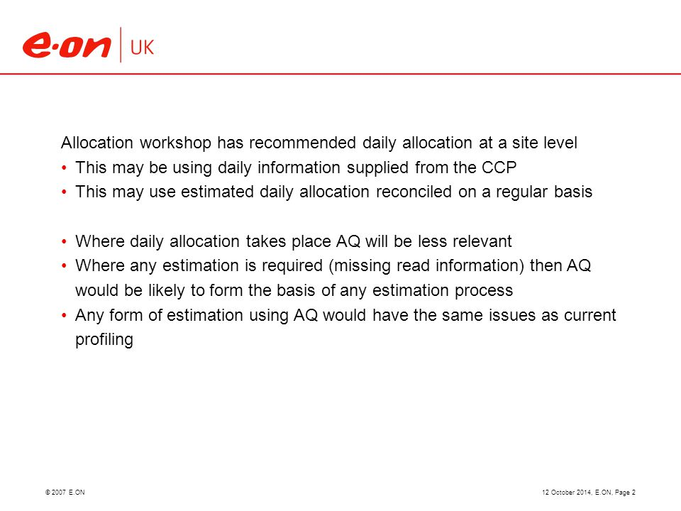 © 2007 E.ON12 October 2014, E.ON, Page 2 Allocation workshop has recommended daily allocation at a site level This may be using daily information supplied from the CCP This may use estimated daily allocation reconciled on a regular basis Where daily allocation takes place AQ will be less relevant Where any estimation is required (missing read information) then AQ would be likely to form the basis of any estimation process Any form of estimation using AQ would have the same issues as current profiling