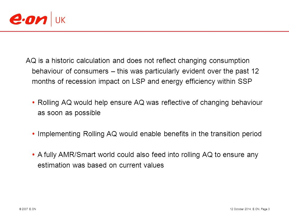 © 2007 E.ON12 October 2014, E.ON, Page 3 AQ is a historic calculation and does not reflect changing consumption behaviour of consumers – this was particularly evident over the past 12 months of recession impact on LSP and energy efficiency within SSP  Rolling AQ would help ensure AQ was reflective of changing behaviour as soon as possible  Implementing Rolling AQ would enable benefits in the transition period  A fully AMR/Smart world could also feed into rolling AQ to ensure any estimation was based on current values
