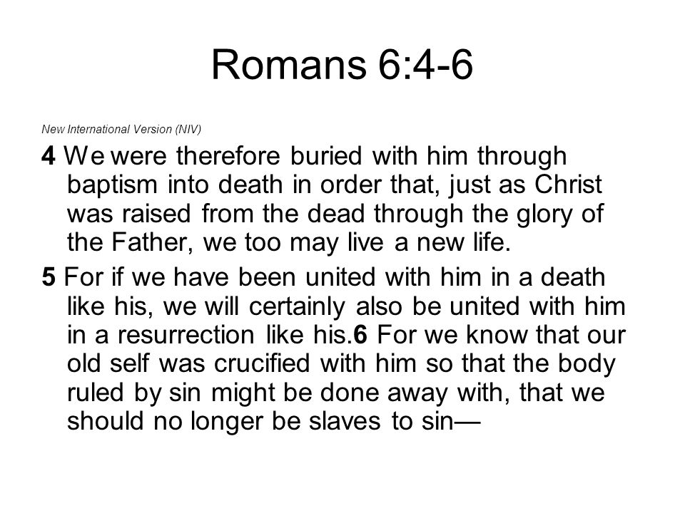 Romans 6:4-6 New International Version (NIV) 4 We were therefore buried with him through baptism into death in order that, just as Christ was raised from the dead through the glory of the Father, we too may live a new life.