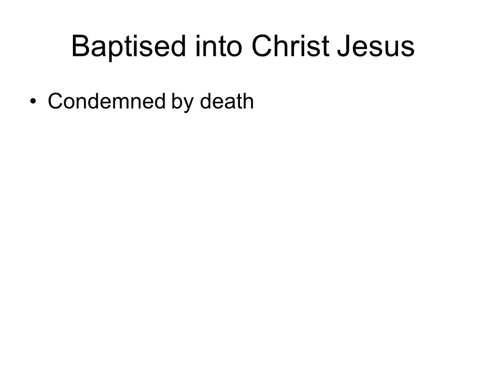 Baptised into Christ Jesus Condemned by death