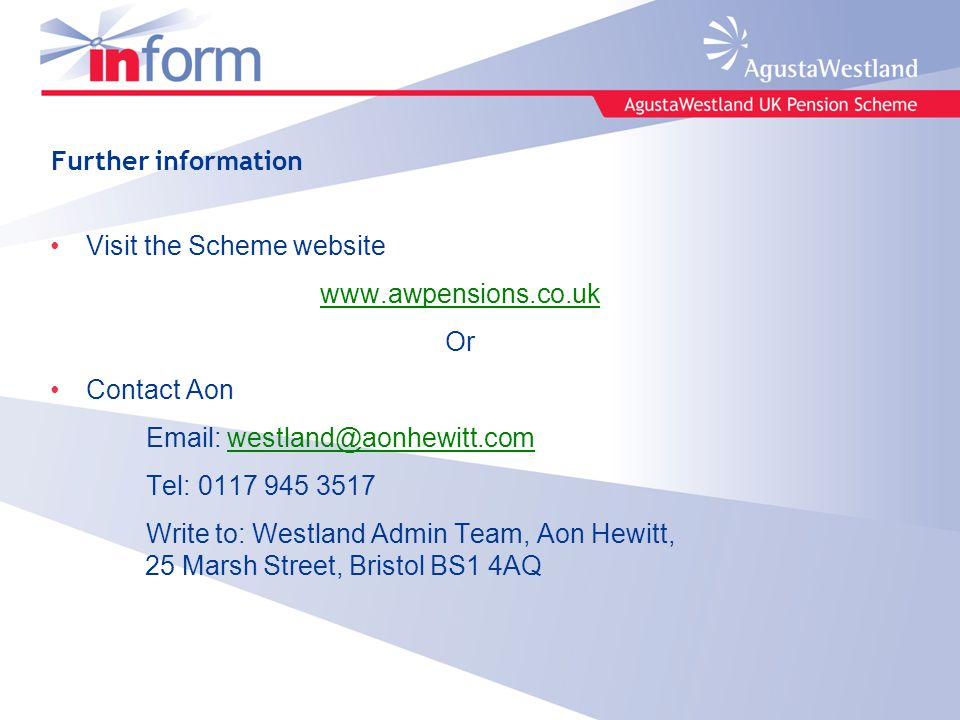 Further information Visit the Scheme website www.awpensions.co.uk Or Contact Aon Email: westland@aonhewitt.comwestland@aonhewitt.com Tel: 0117 945 3517 Write to: Westland Admin Team, Aon Hewitt, 25 Marsh Street, Bristol BS1 4AQ