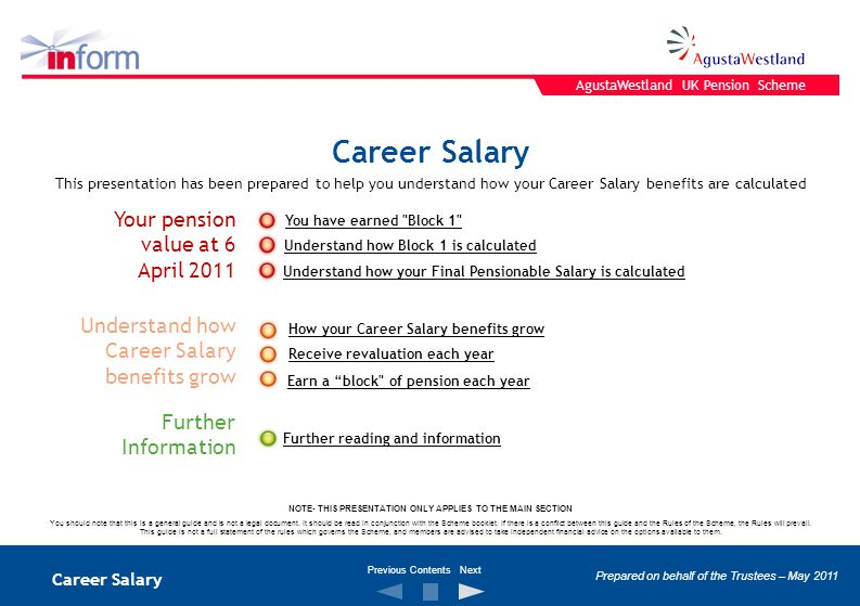 Career Salary Your pension value at 6 April 2011 Further Information Understand how Career Salary benefits grow This presentation has been prepared to help you understand how your Career Salary benefits are calculated How your Career Salary benefits grow Earn a block of pension each year Receive revaluation each year You have earned Block 1 Understand how Block 1 is calculated Understand how your Final Pensionable Salary is calculated Further reading and information NOTE- THIS PRESENTATION ONLY APPLIES TO THE MAIN SECTION You should note that this is a general guide and is not a legal document.