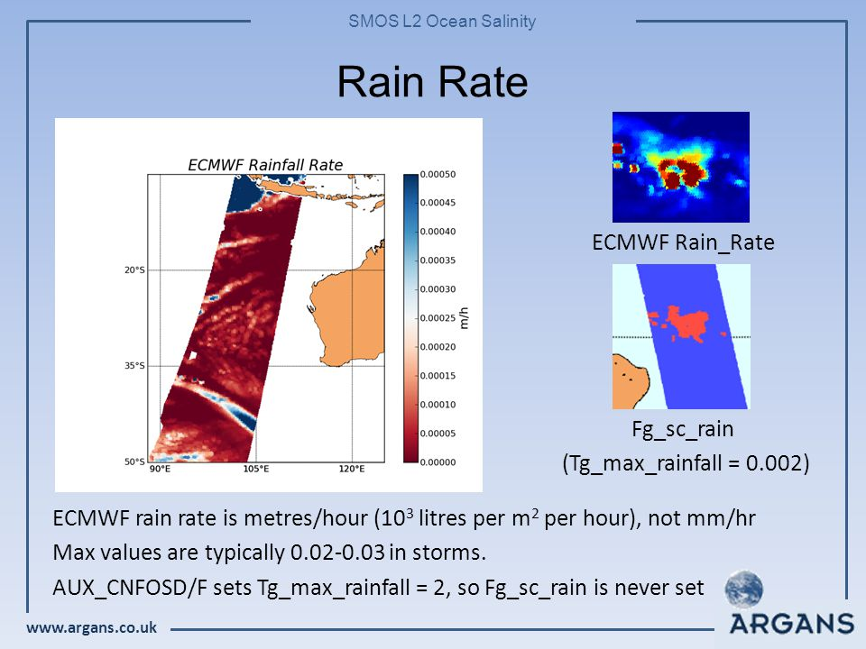 www.argans.co.uk SMOS L2 Ocean Salinity Rain Rate ECMWF rain rate is metres/hour (10 3 litres per m 2 per hour), not mm/hr Max values are typically 0.