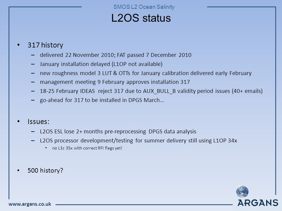 www.argans.co.uk SMOS L2 Ocean Salinity 317 history – delivered 22 November 2010; FAT passed 7 December 2010 – January installation delayed (L1OP not