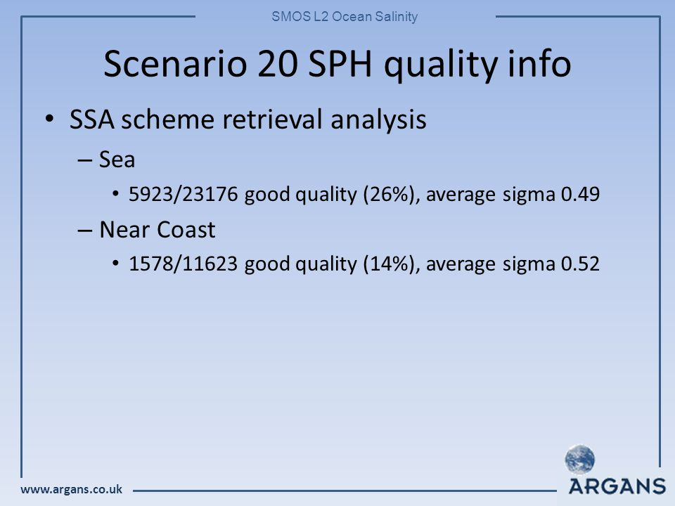 www.argans.co.uk SMOS L2 Ocean Salinity Scenario 20 SPH quality info SSA scheme retrieval analysis – Sea 5923/23176 good quality (26%), average sigma 0.49 – Near Coast 1578/11623 good quality (14%), average sigma 0.52