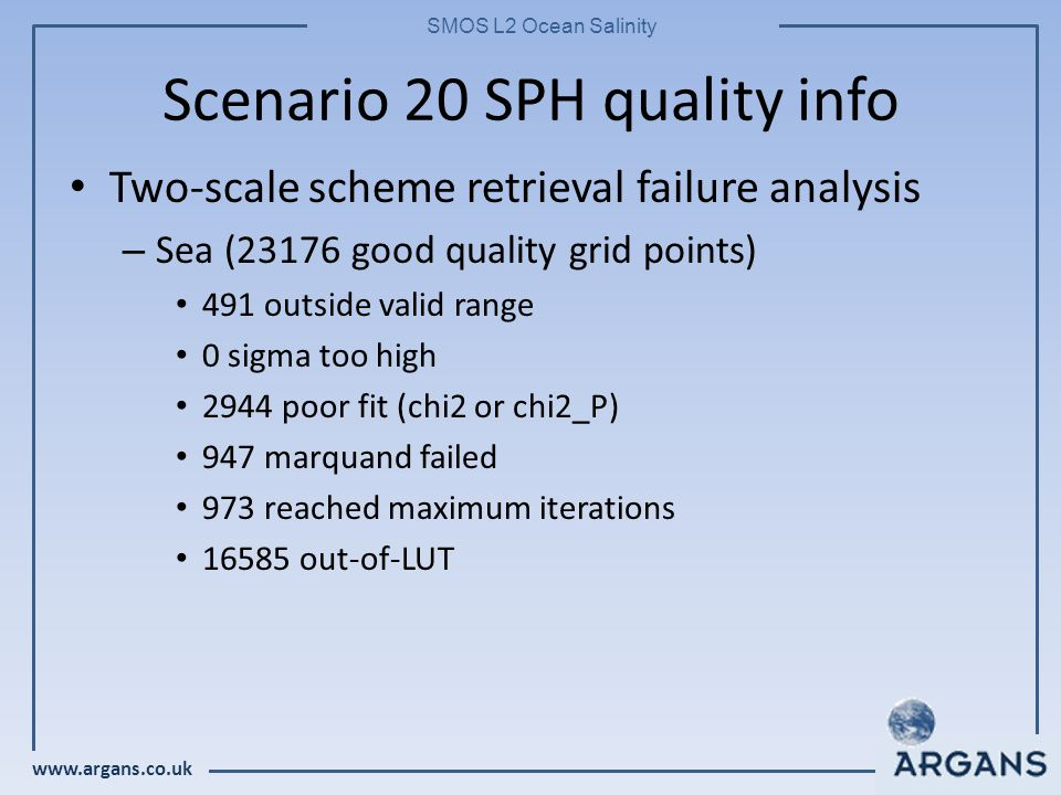 www.argans.co.uk SMOS L2 Ocean Salinity Scenario 20 SPH quality info Two-scale scheme retrieval failure analysis – Sea (23176 good quality grid points) 491 outside valid range 0 sigma too high 2944 poor fit (chi2 or chi2_P) 947 marquand failed 973 reached maximum iterations 16585 out-of-LUT
