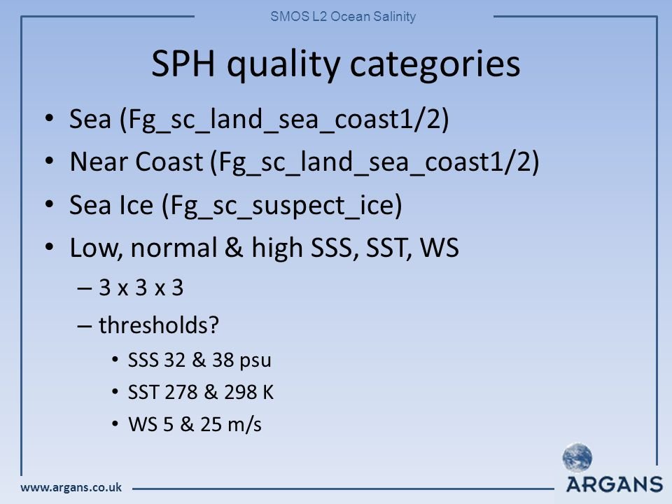 www.argans.co.uk SMOS L2 Ocean Salinity SPH quality categories Sea (Fg_sc_land_sea_coast1/2) Near Coast (Fg_sc_land_sea_coast1/2) Sea Ice (Fg_sc_suspect_ice) Low, normal & high SSS, SST, WS – 3 x 3 x 3 – thresholds.