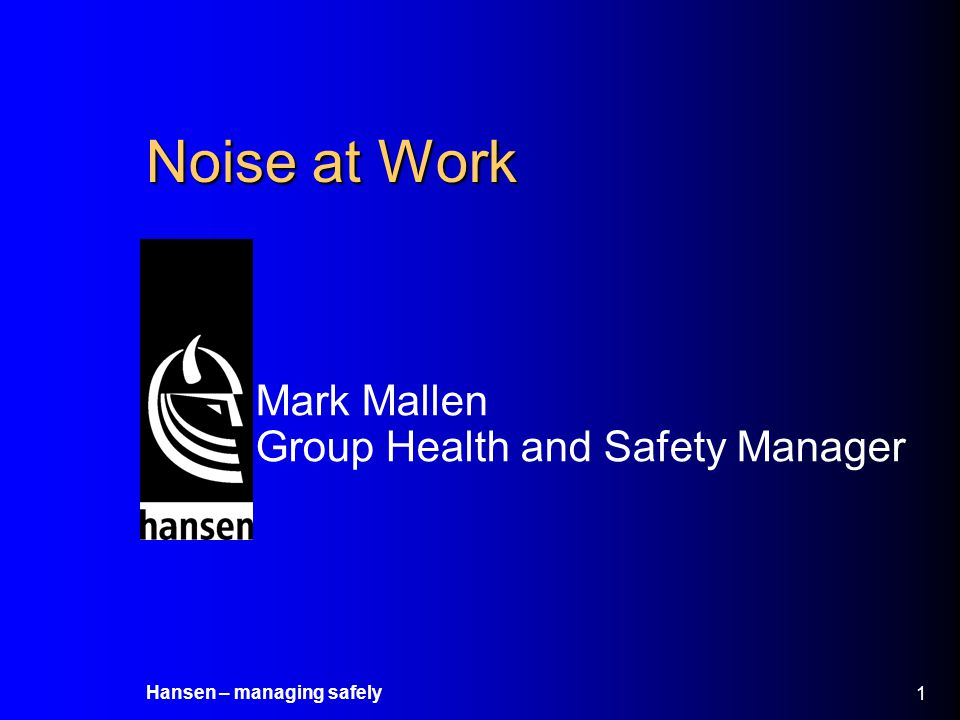 Hansen – managing safely 2 Introduction Noise at work and how it can affect you