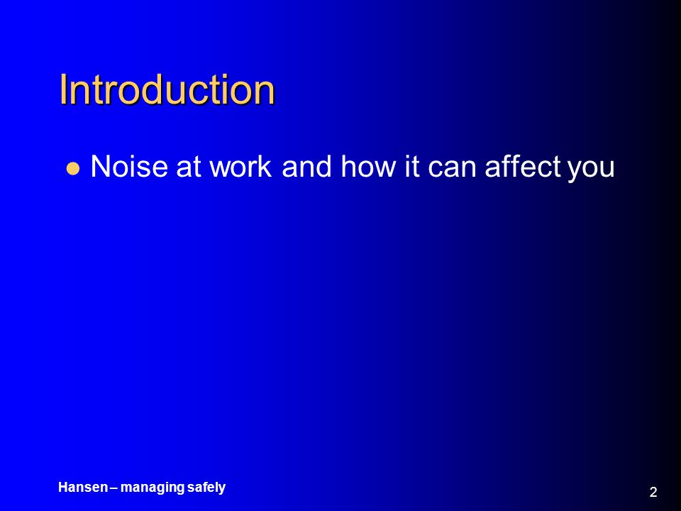 Hansen – managing safely 3 Objectives What is noise.